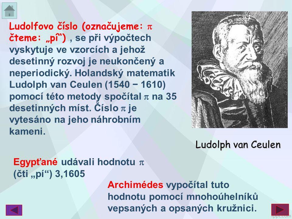 """Ludolfovo číslo (označujeme:  čteme: """"pí""""), se při výpočtech vyskytuje ve vzorcích a jehož desetinný rozvoj je neukončený a neperiodický. Holandský m"""