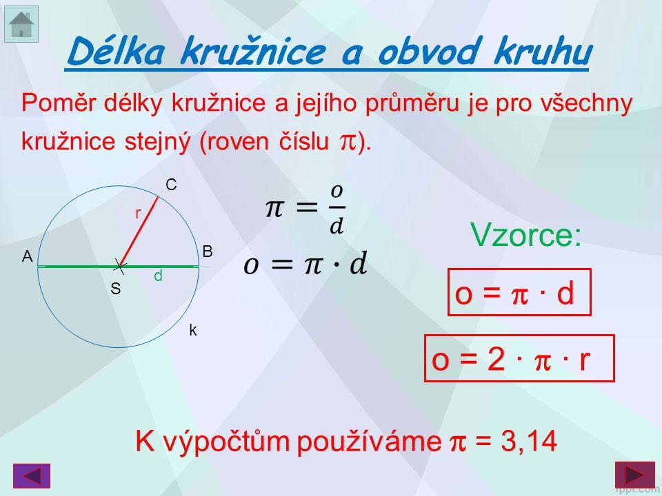 Délka kružnice a obvod kruhu d B S r k C A o =  · d o = 2 ·  · r K výpočtům používáme  = 3,14 Vzorce: Poměr délky kružnice a jejího průměru je pro