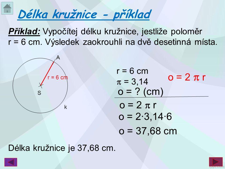 Příklad: Vypočítej délku kružnice, jestliže poloměr r = 6 cm. Výsledek zaokrouhli na dvě desetinná místa. Délka kružnice - příklad S r = 6 cm k A  =