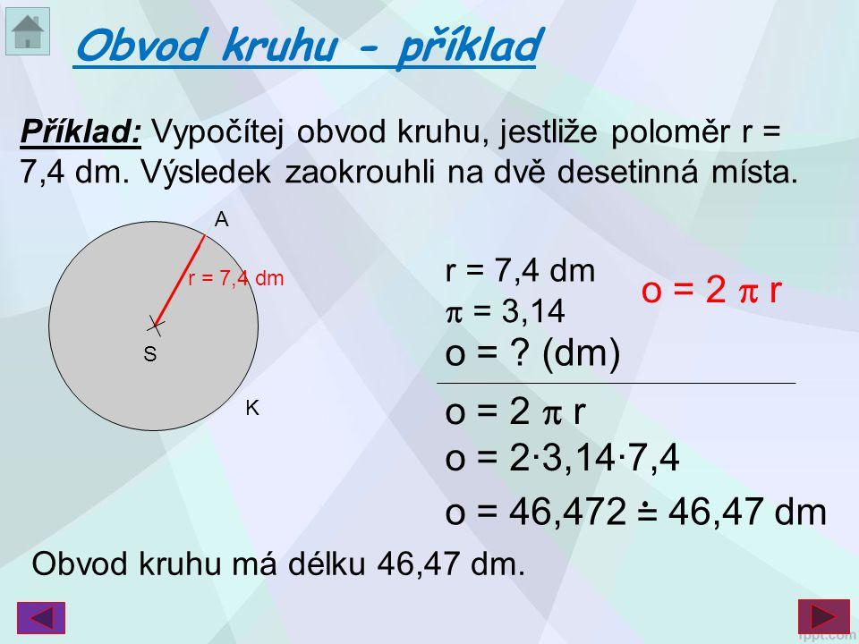Příklad: Vypočítej obvod kruhu, jestliže poloměr r = 7,4 dm. Výsledek zaokrouhli na dvě desetinná místa. Obvod kruhu - příklad S r = 7,4 dm K A  = 3,