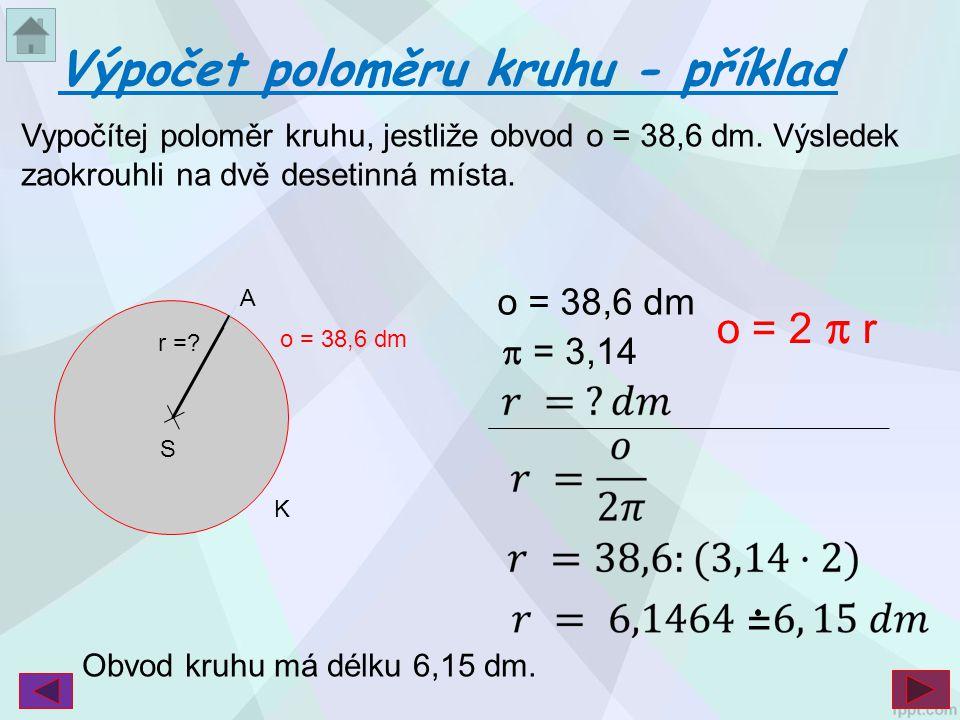 Vypočítej poloměr kruhu, jestliže obvod o = 38,6 dm. Výsledek zaokrouhli na dvě desetinná místa. Výpočet poloměru kruhu - příklad S r =? K A o = 38,6