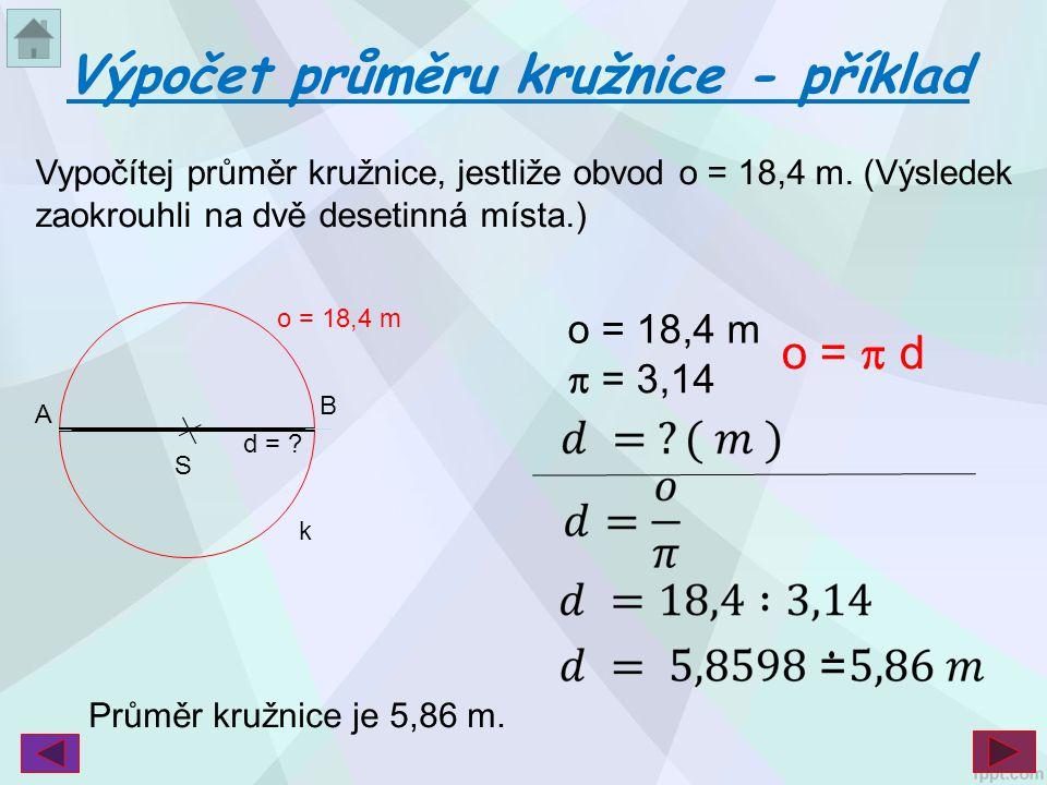 Vypočítej průměr kružnice, jestliže obvod o = 18,4 m. (Výsledek zaokrouhli na dvě desetinná místa.) Výpočet průměru kružnice - příklad o = 18,4 m  =