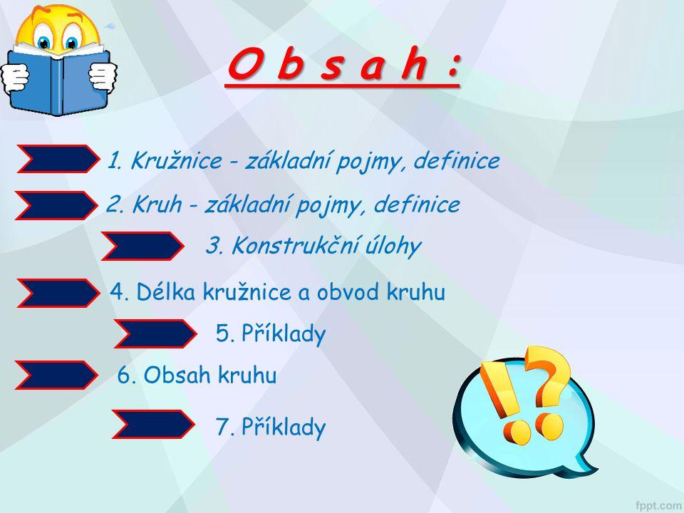 O b s a h : 1. Kružnice - základní pojmy, definice 2. Kruh - základní pojmy, definice 3. Konstrukční úlohy 4. Délka kružnice a obvod kruhu 6. Obsah kr