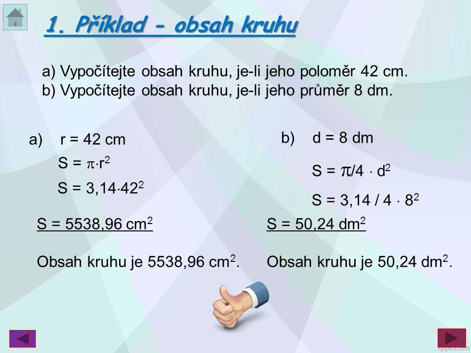 a) Vypočítejte obsah kruhu, je-li jeho poloměr 42 cm. b) Vypočítejte obsah kruhu, je-li jeho průměr 8 dm. S = 5538,96 cm 2 Obsah kruhu je 5538,96 cm 2