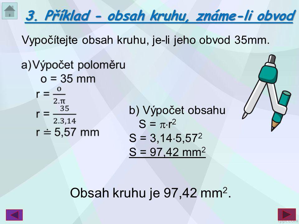b) Výpočet obsahu S =  r 2 S = 3,14  5,57 2 S = 97,42 mm 2 Vypočítejte obsah kruhu, je-li jeho obvod 35mm. 3. Příklad - obsah kruhu, známe-li obvod
