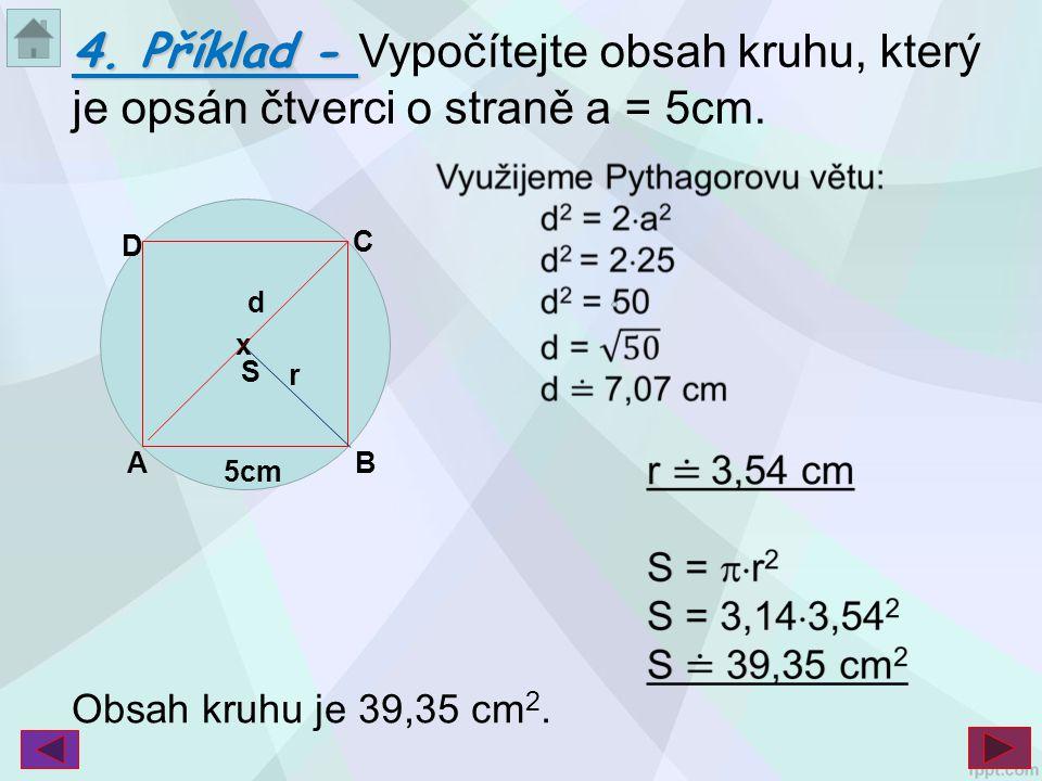 B C S x A D d 5cm r B 4. Příklad - 4. Příklad - Vypočítejte obsah kruhu, který je opsán čtverci o straně a = 5cm. Obsah kruhu je 39,35 cm 2.