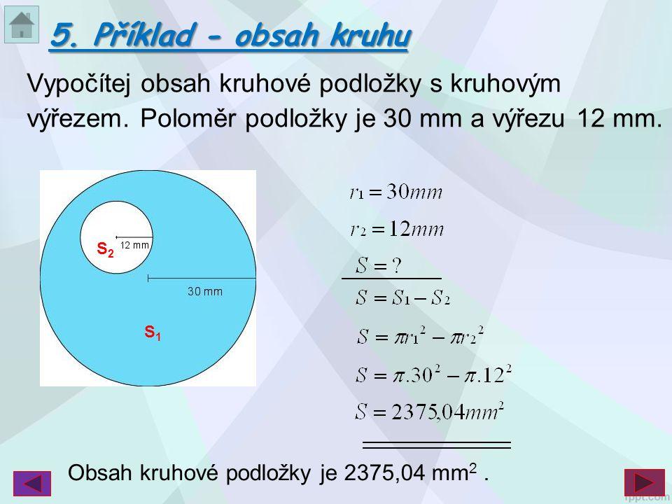 Vypočítej obsah kruhové podložky s kruhovým výřezem. Poloměr podložky je 30 mm a výřezu 12 mm. S1S1 S2S2 5. Příklad - obsah kruhu Obsah kruhové podlož