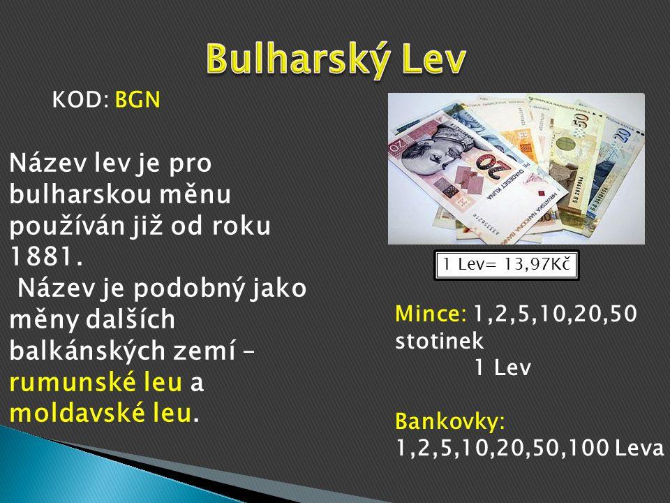 1 Lev= 13,97Kč Mince: 1,2,5,10,20,50 stotinek 1 Lev Bankovky: 1,2,5,10,20,50,100 Leva Název lev je pro bulharskou měnu používán již od roku 1881.