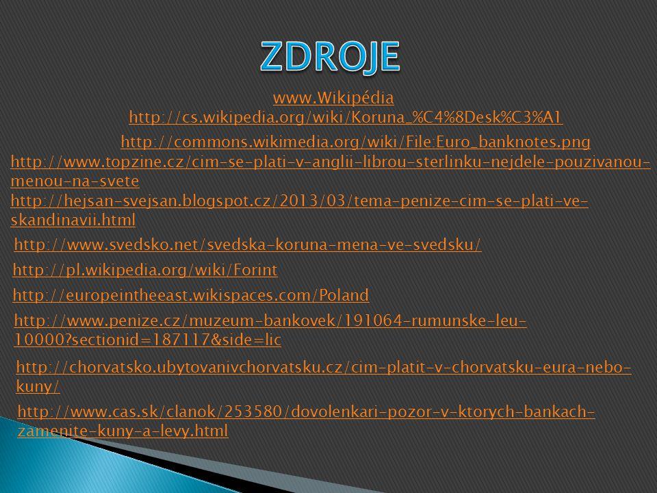 www.Wikipédia http://cs.wikipedia.org/wiki/Koruna_%C4%8Desk%C3%A1 http://commons.wikimedia.org/wiki/File:Euro_banknotes.png http://www.topzine.cz/cim-se-plati-v-anglii-librou-sterlinku-nejdele-pouzivanou- menou-na-svete http://hejsan-svejsan.blogspot.cz/2013/03/tema-penize-cim-se-plati-ve- skandinavii.html http://www.svedsko.net/svedska-koruna-mena-ve-svedsku/ http://pl.wikipedia.org/wiki/Forint http://europeintheeast.wikispaces.com/Poland http://www.penize.cz/muzeum-bankovek/191064-rumunske-leu- 10000?sectionid=187117&side=lic http://chorvatsko.ubytovanivchorvatsku.cz/cim-platit-v-chorvatsku-eura-nebo- kuny/ http://www.cas.sk/clanok/253580/dovolenkari-pozor-v-ktorych-bankach- zamenite-kuny-a-levy.html
