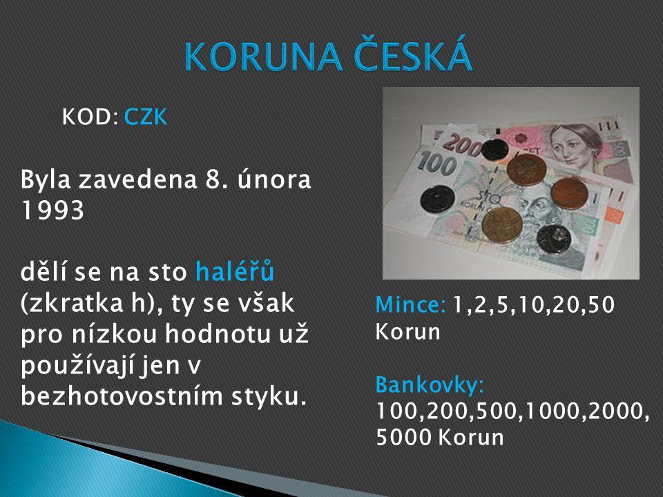 Mince: 1,2,5,10,20,50 Korun Bankovky: 100,200,500,1000,2000, 5000 Korun KOD: CZK Byla zavedena 8.