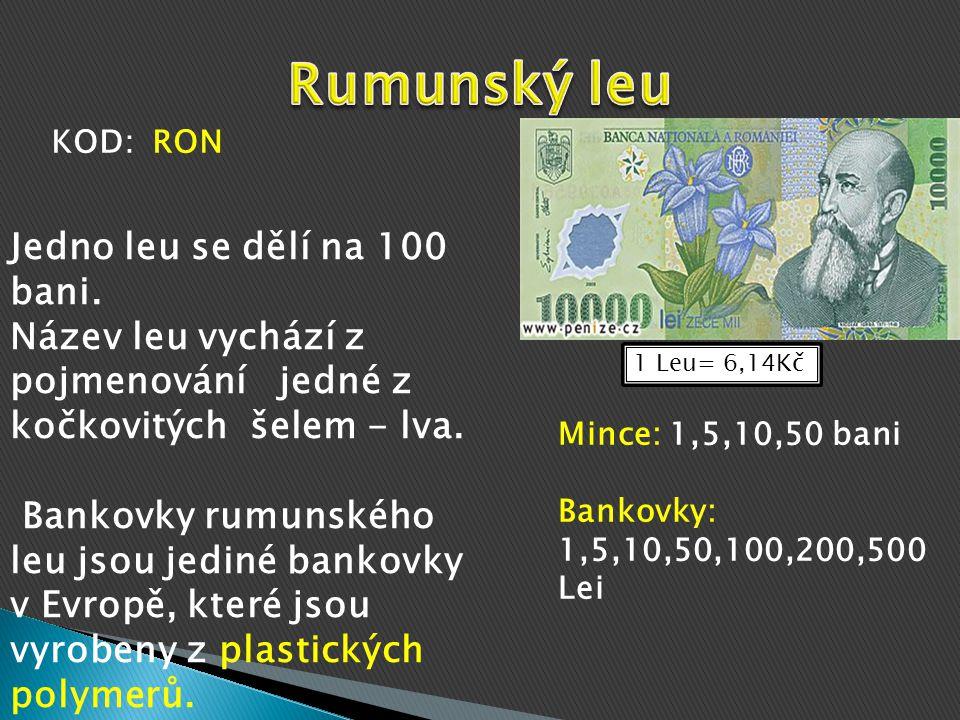 1 Leu= 6,14Kč Mince: 1,5,10,50 bani Bankovky: 1,5,10,50,100,200,500 Lei Jedno leu se dělí na 100 bani.
