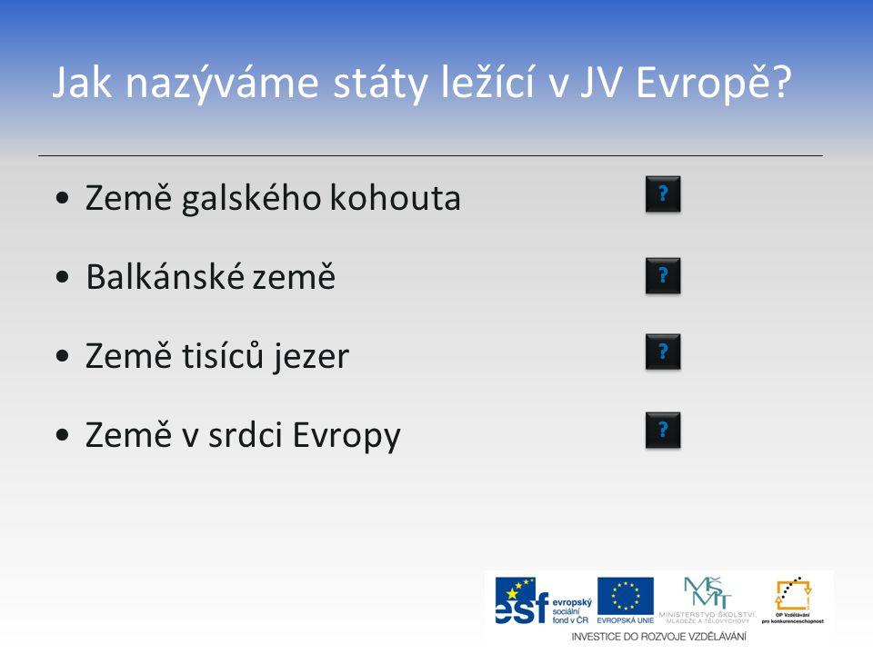 Jak nazýváme státy ležící v JV Evropě? Země galského kohouta Balkánské země Země tisíců jezer Země v srdci Evropy