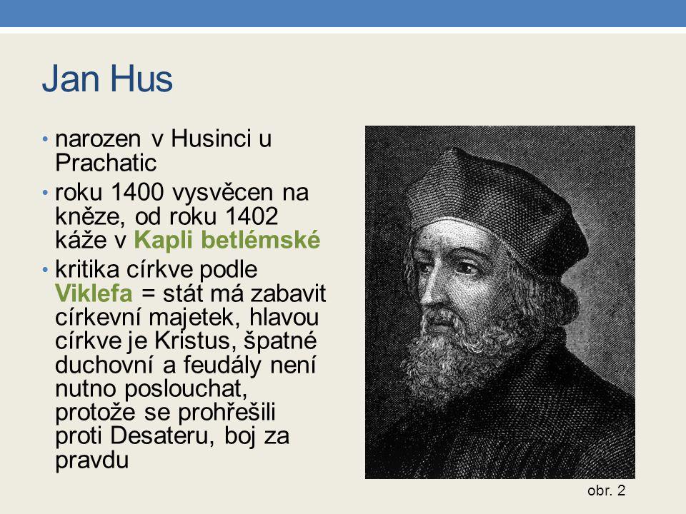Jan Hus narozen v Husinci u Prachatic roku 1400 vysvěcen na kněze, od roku 1402 káže v Kapli betlémské kritika církve podle Viklefa = stát má zabavit církevní majetek, hlavou církve je Kristus, špatné duchovní a feudály není nutno poslouchat, protože se prohřešili proti Desateru, boj za pravdu obr.