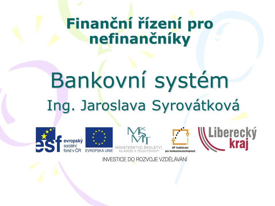 Finanční řízení pro nefinančníky Bankovní systém Ing. Jaroslava Syrovátková