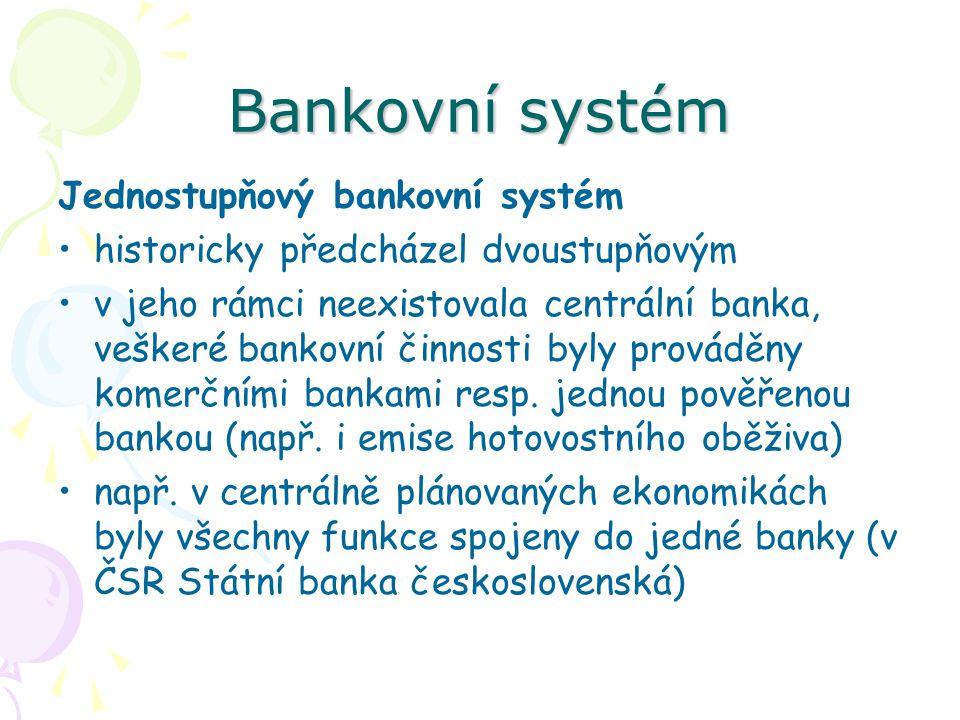 Bankovní systém Jednostupňový bankovní systém historicky předcházel dvoustupňovým v jeho rámci neexistovala centrální banka, veškeré bankovní činnosti byly prováděny komerčními bankami resp.