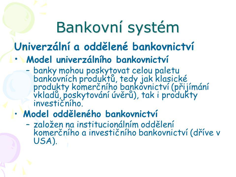 Bankovní systém Univerzální a oddělené bankovnictví Model univerzálního bankovnictví –banky mohou poskytovat celou paletu bankovních produktů, tedy jak klasické produkty komerčního bankovnictví (přijímání vkladů, poskytování úvěrů), tak i produkty investičního.