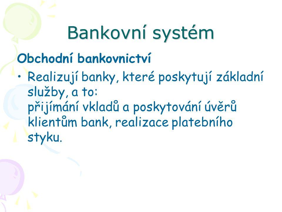 Bankovní systém Obchodní bankovnictví Realizují banky, které poskytují základní služby, a to: přijímání vkladů a poskytování úvěrů klientům bank, realizace platebního styku.