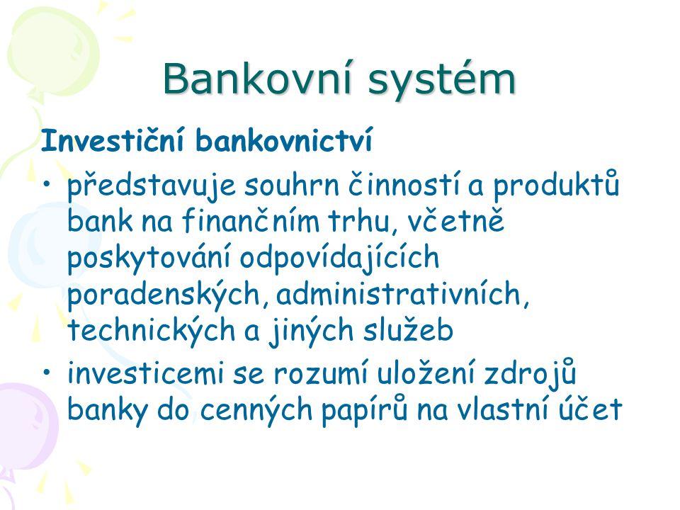 Bankovní systém Investiční bankovnictví představuje souhrn činností a produktů bank na finančním trhu, včetně poskytování odpovídajících poradenských, administrativních, technických a jiných služeb investicemi se rozumí uložení zdrojů banky do cenných papírů na vlastní účet