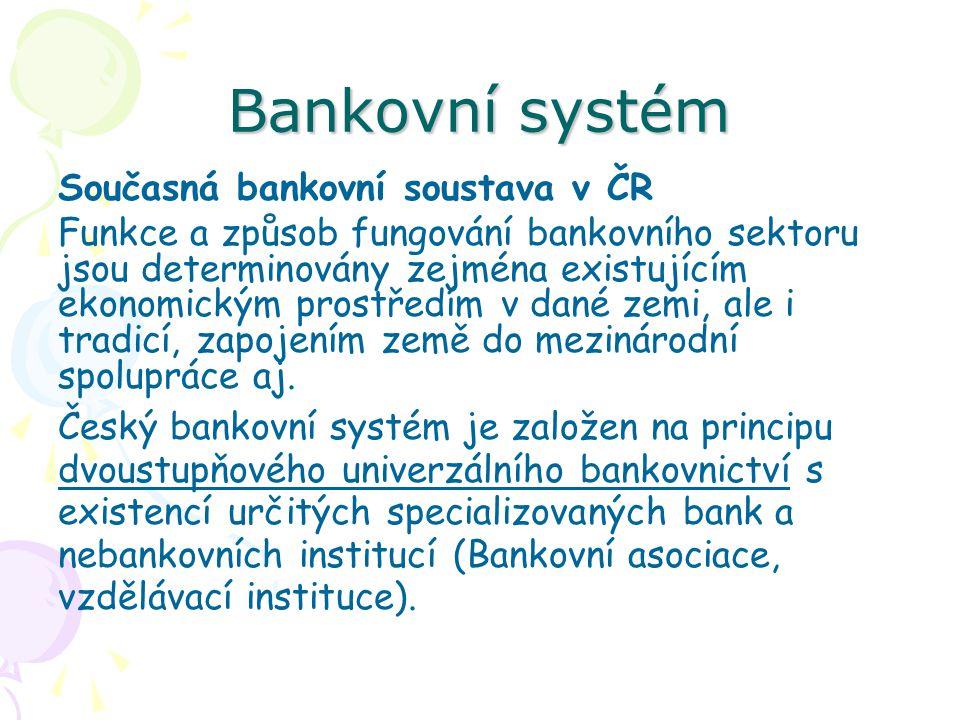 Bankovní systém Současná bankovní soustava v ČR Funkce a způsob fungování bankovního sektoru jsou determinovány zejména existujícím ekonomickým prostředím v dané zemi, ale i tradicí, zapojením země do mezinárodní spolupráce aj.