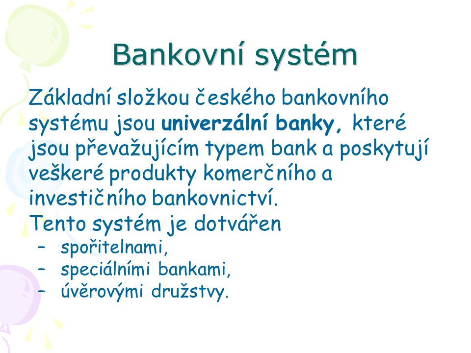 Bankovní systém Základní složkou českého bankovního systému jsou univerzální banky, které jsou převažujícím typem bank a poskytují veškeré produkty komerčního a investičního bankovnictví.