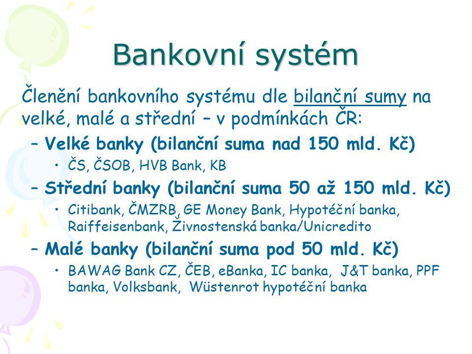 Bankovní systém Členění bankovního systému dle bilanční sumy na velké, malé a střední – v podmínkách ČR: –Velké banky (bilanční suma nad 150 mld.