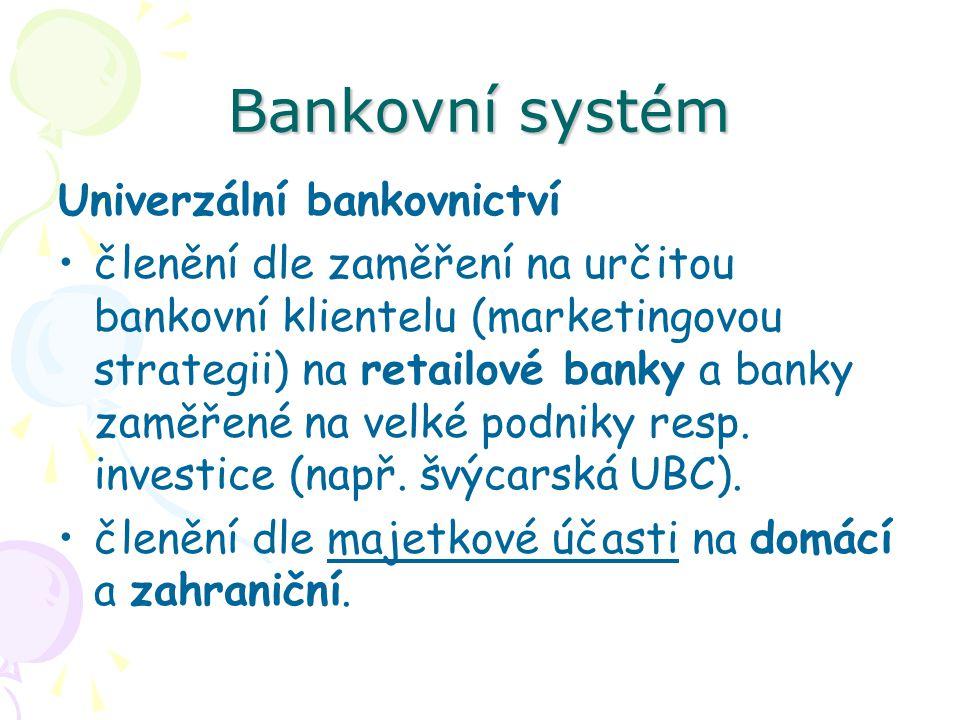 Bankovní systém Univerzální bankovnictví členění dle zaměření na určitou bankovní klientelu (marketingovou strategii) na retailové banky a banky zaměřené na velké podniky resp.