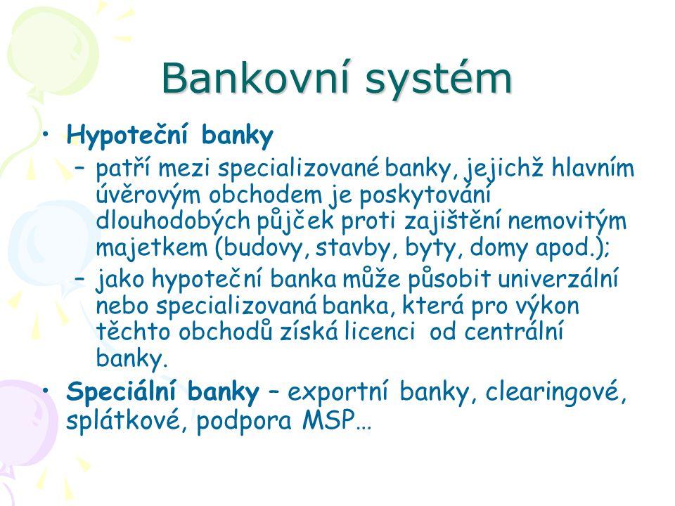 Bankovní systém Hypoteční banky –patří mezi specializované banky, jejichž hlavním úvěrovým obchodem je poskytování dlouhodobých půjček proti zajištění nemovitým majetkem (budovy, stavby, byty, domy apod.); –jako hypoteční banka může působit univerzální nebo specializovaná banka, která pro výkon těchto obchodů získá licenci od centrální banky.