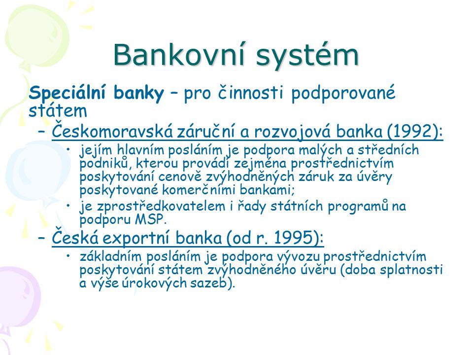 Bankovní systém Speciální banky – pro činnosti podporované státem –Českomoravská záruční a rozvojová banka (1992): jejím hlavním posláním je podpora malých a středních podniků, kterou provádí zejména prostřednictvím poskytování cenově zvýhodněných záruk za úvěry poskytované komerčními bankami; je zprostředkovatelem i řady státních programů na podporu MSP.