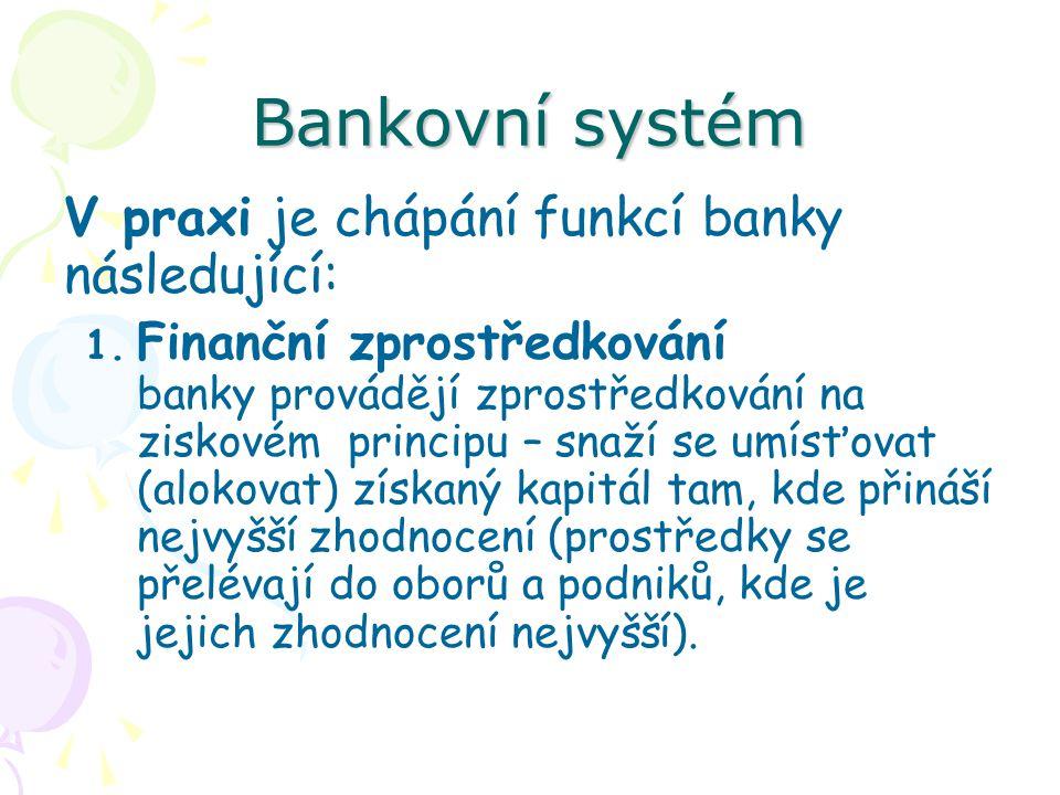 Bankovní systém V praxi je chápání funkcí banky následující: 1.