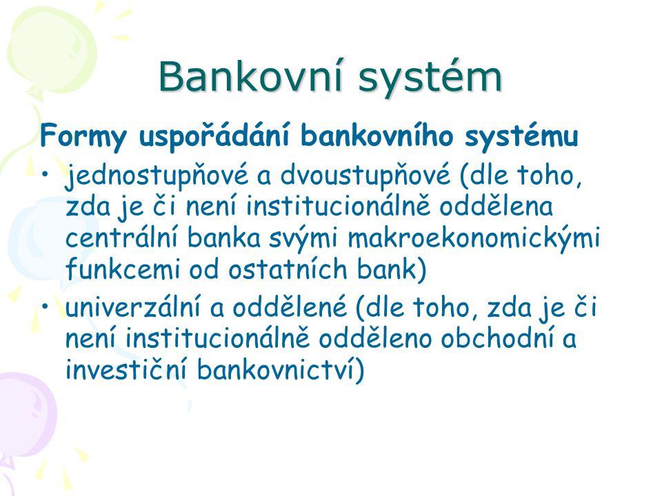 Bankovní systém Formy uspořádání bankovního systému jednostupňové a dvoustupňové (dle toho, zda je či není institucionálně oddělena centrální banka svými makroekonomickými funkcemi od ostatních bank) univerzální a oddělené (dle toho, zda je či není institucionálně odděleno obchodní a investiční bankovnictví)