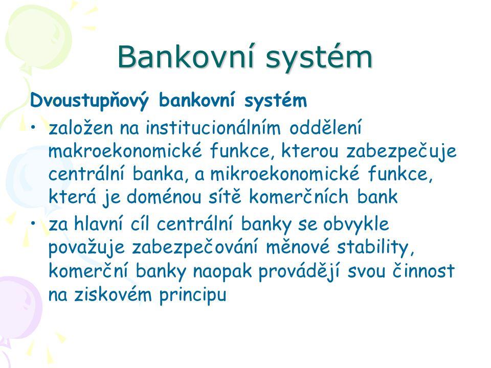 Bankovní systém Dvoustupňový bankovní systém založen na institucionálním oddělení makroekonomické funkce, kterou zabezpečuje centrální banka, a mikroekonomické funkce, která je doménou sítě komerčních bank za hlavní cíl centrální banky se obvykle považuje zabezpečování měnové stability, komerční banky naopak provádějí svou činnost na ziskovém principu