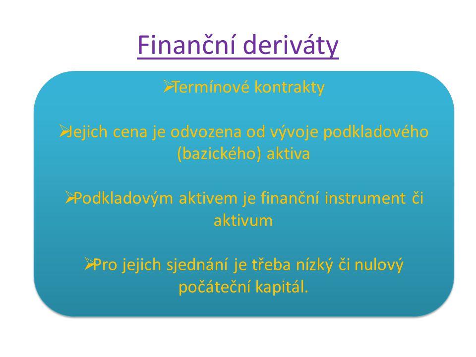 Finanční deriváty  Termínové kontrakty  Jejich cena je odvozena od vývoje podkladového (bazického) aktiva  Podkladovým aktivem je finanční instrument či aktivum  Pro jejich sjednání je třeba nízký či nulový počáteční kapitál.