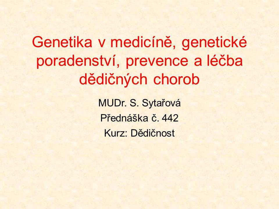 Genetika v medicíně, genetické poradenství, prevence a léčba dědičných chorob MUDr. S. Sytařová Přednáška č. 442 Kurz: Dědičnost