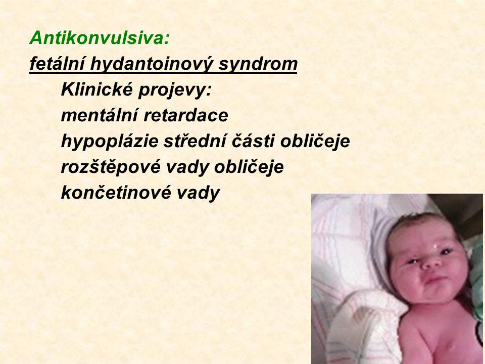 Antikonvulsiva: fetální hydantoinový syndrom Klinické projevy: mentální retardace hypoplázie střední části obličeje rozštěpové vady obličeje končetino