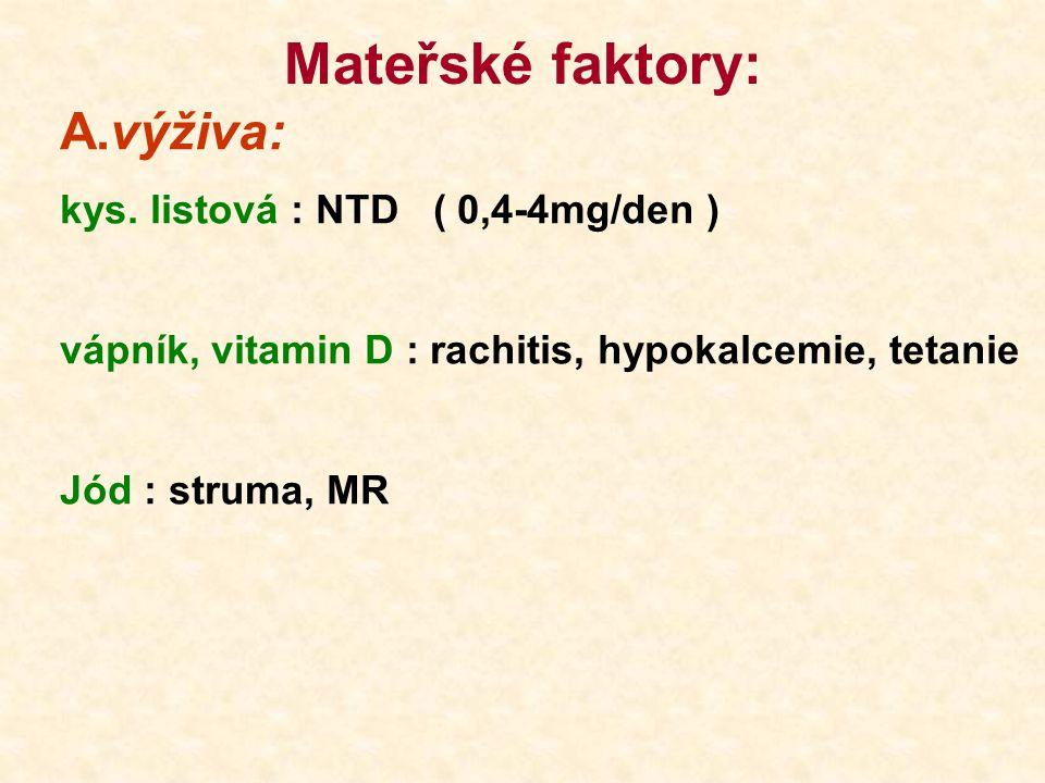 Mateřské faktory: A.výživa: kys. listová : NTD ( 0,4-4mg/den ) vápník, vitamin D : rachitis, hypokalcemie, tetanie Jód : struma, MR