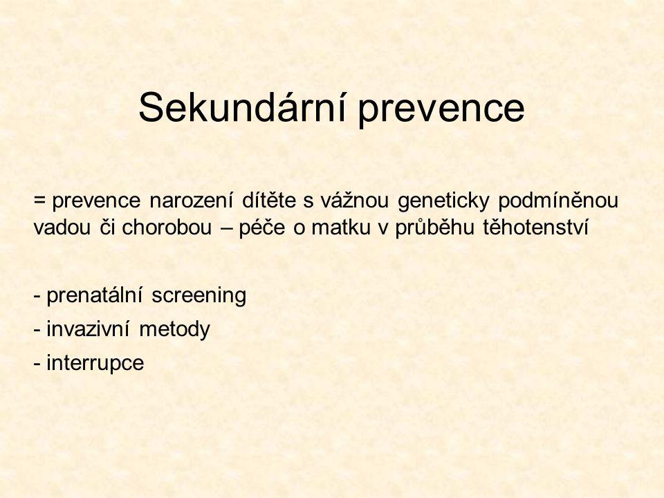 Sekundární prevence = prevence narození dítěte s vážnou geneticky podmíněnou vadou či chorobou – péče o matku v průběhu těhotenství - prenatální scree