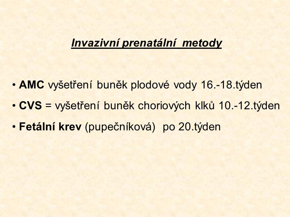 Invazivní prenatální metody AMC vyšetření buněk plodové vody 16.-18.týden CVS = vyšetření buněk choriových klků 10.-12.týden Fetální krev (pupečníková