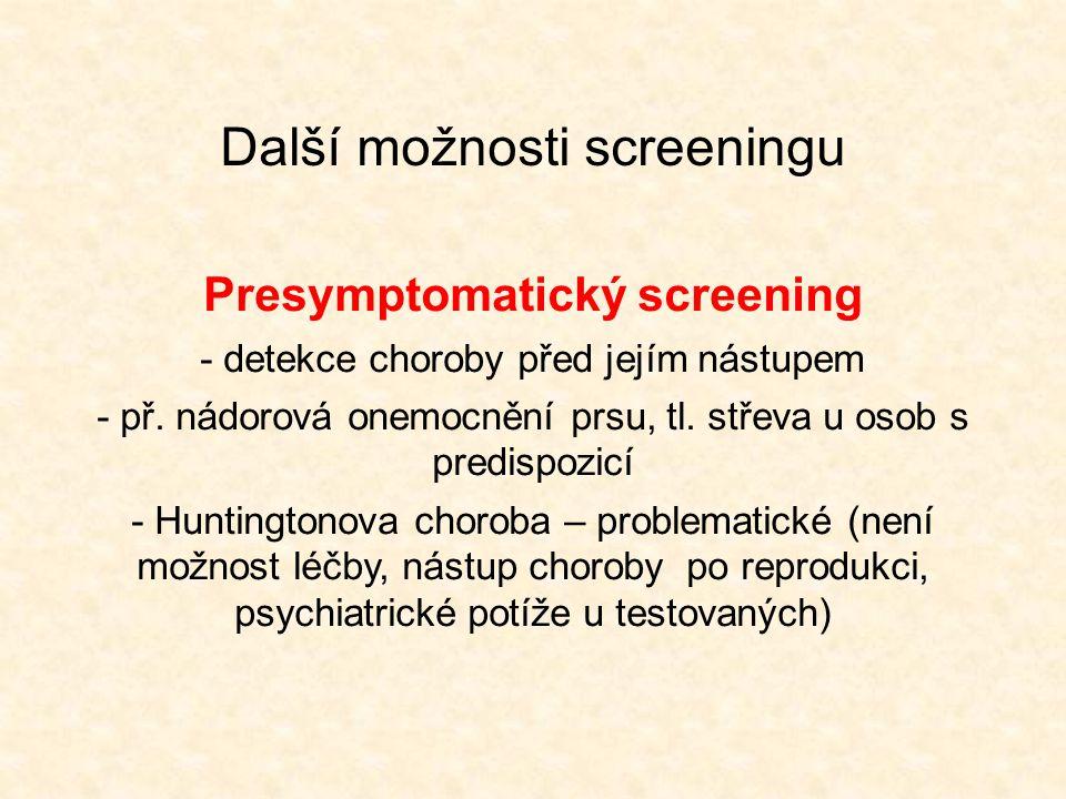 Další možnosti screeningu Presymptomatický screening - detekce choroby před jejím nástupem - př. nádorová onemocnění prsu, tl. střeva u osob s predisp