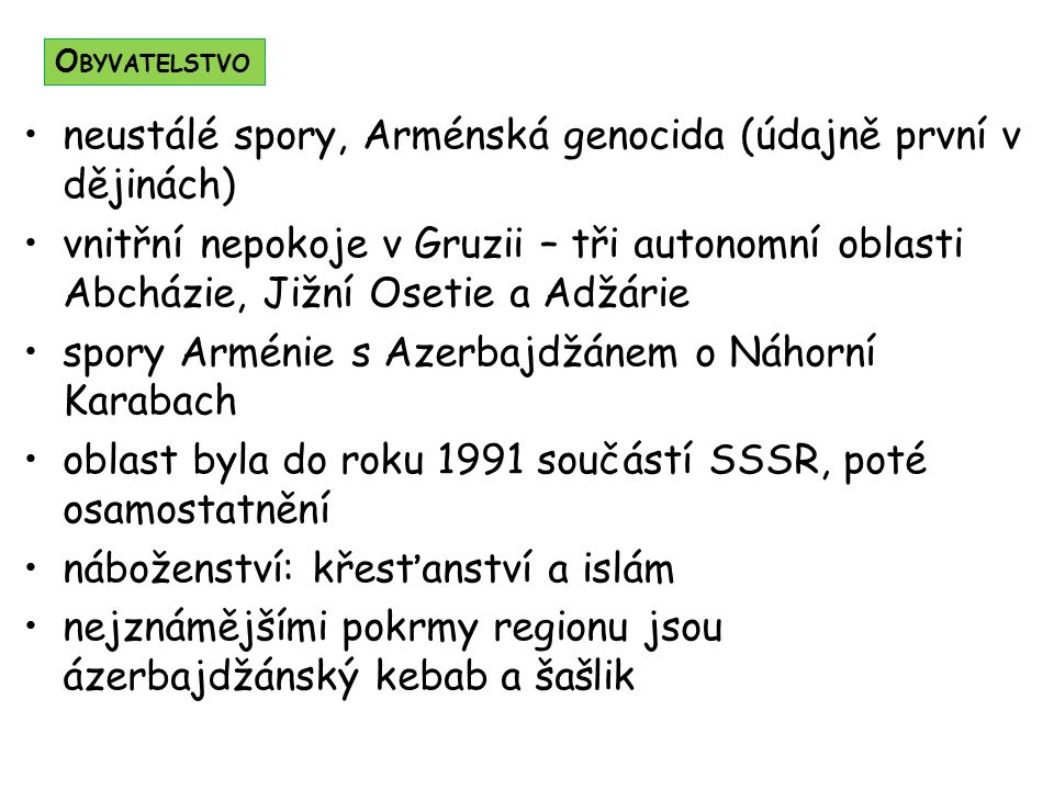 neustálé spory, Arménská genocida (údajně první v dějinách) vnitřní nepokoje v Gruzii – tři autonomní oblasti Abcházie, Jižní Osetie a Adžárie spory Arménie s Azerbajdžánem o Náhorní Karabach oblast byla do roku 1991 součástí SSSR, poté osamostatnění náboženství: křesťanství a islám nejznámějšími pokrmy regionu jsou ázerbajdžánský kebab a šašlik O BYVATELSTVO