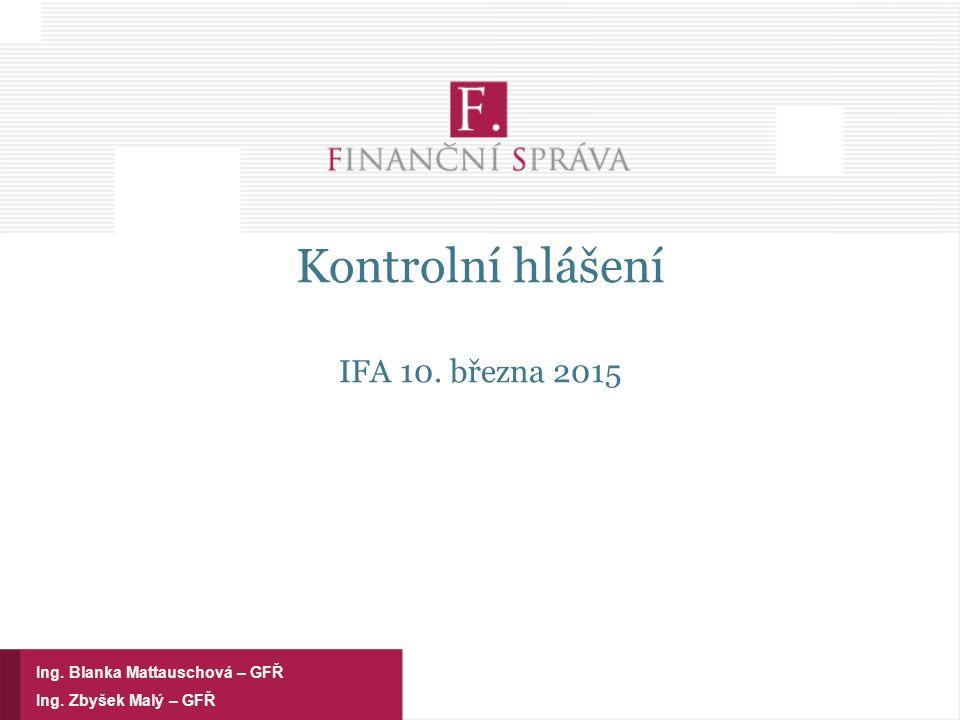 Kontrolní hlášení IFA 10. března 2015 Ing. Zbyšek Malý – GFŘ Ing. Blanka Mattauschová – GFŘ