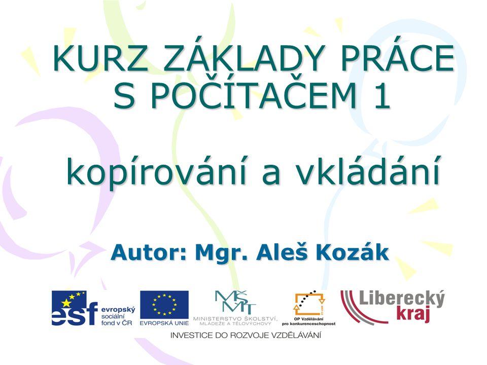 KURZ ZÁKLADY PRÁCE S POČÍTAČEM 1 kopírování a vkládání Autor: Mgr. Aleš Kozák