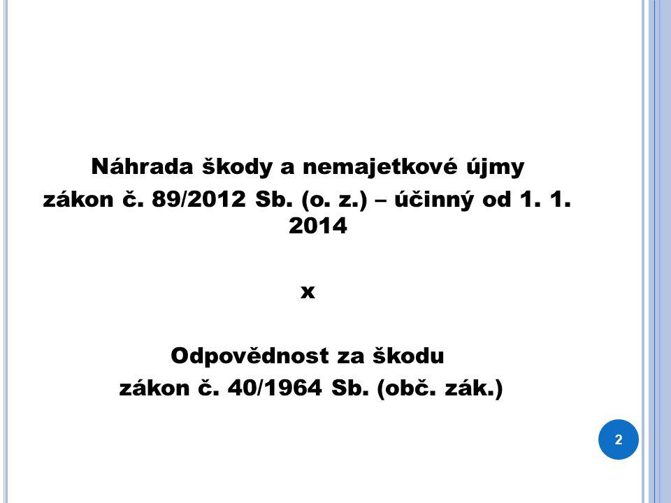 Náhrada škody a nemajetkové újmy zákon č. 89/2012 Sb. (o. z.) – účinný od 1. 1. 2014 x Odpovědnost za škodu zákon č. 40/1964 Sb. (obč. zák.) 2