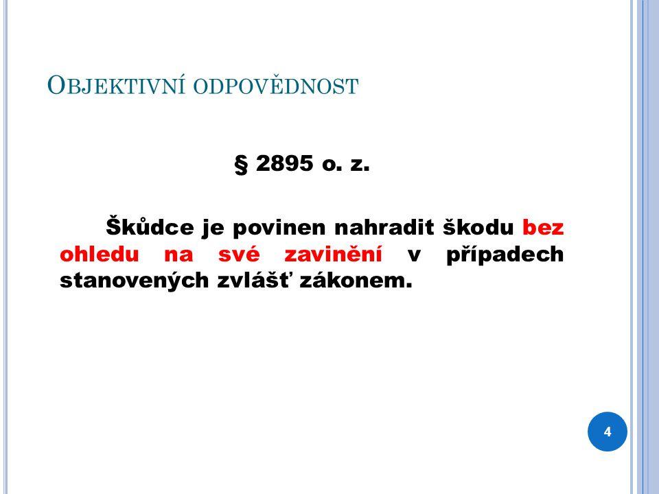 O BJEKTIVNÍ ODPOVĚDNOST § 2895 o. z. Škůdce je povinen nahradit škodu bez ohledu na své zavinění v případech stanovených zvlášť zákonem. 4