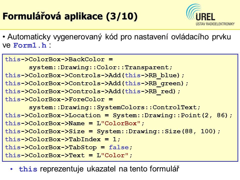 Formulářová aplikace (4/10) Generování funkce pro ošetření události … private: System::Void RB_blue_Click(System::Object^ sender, System::EventArgs^ e) { this->My_text->ForeColor = System::Drawing::Color::Blue; } … ve Form1.h je vygenerována hlavička funkce události, do které lze vepsat tělo s poža- dovaným kódem