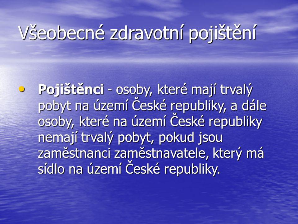 Všeobecné zdravotní pojištění Pojištěnci - osoby, které mají trvalý pobyt na území České republiky, a dále osoby, které na území České republiky nemají trvalý pobyt, pokud jsou zaměstnanci zaměstnavatele, který má sídlo na území České republiky.