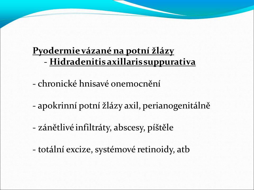 Pyodermie vázané na potní žlázy - Hidradenitis axillaris suppurativa - chronické hnisavé onemocnění - apokrinní potní žlázy axil, perianogenitálně - zánětlivé infiltráty, abscesy, píštěle - totální excize, systémové retinoidy, atb