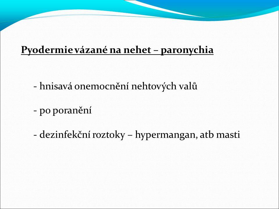 Pyodermie vázané na nehet – paronychia - hnisavá onemocnění nehtových valů - po poranění - dezinfekční roztoky – hypermangan, atb masti