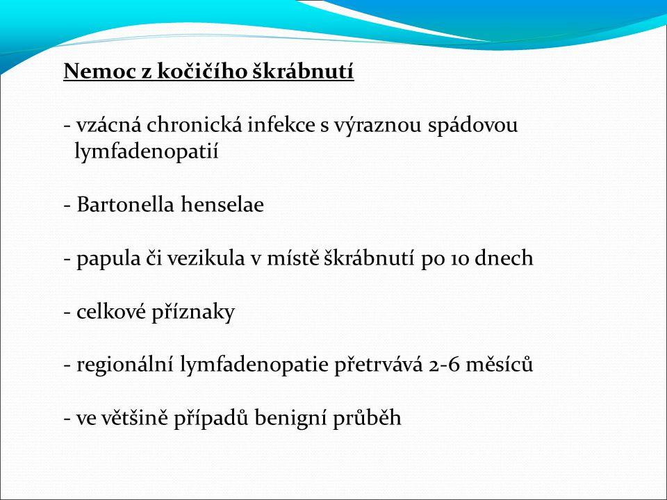 Nemoc z kočičího škrábnutí - vzácná chronická infekce s výraznou spádovou lymfadenopatií - Bartonella henselae - papula či vezikula v místě škrábnutí po 10 dnech - celkové příznaky - regionální lymfadenopatie přetrvává 2-6 měsíců - ve většině případů benigní průběh