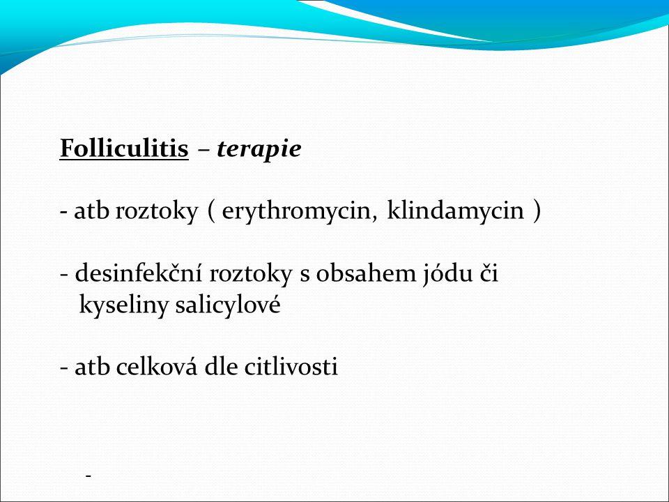 Folliculitis – terapie - atb roztoky ( erythromycin, klindamycin ) - desinfekční roztoky s obsahem jódu či kyseliny salicylové - atb celková dle citlivosti -