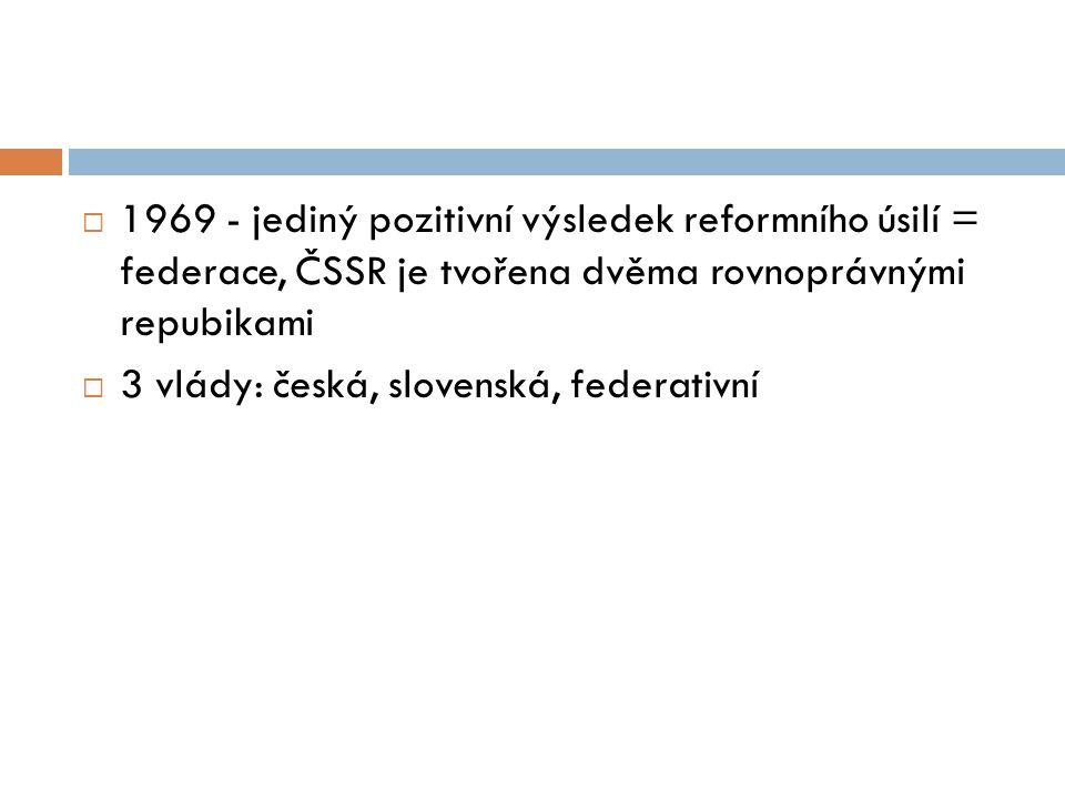 1969 - jediný pozitivní výsledek reformního úsilí = federace, ČSSR je tvořena dvěma rovnoprávnými repubikami  3 vlády: česká, slovenská, federativn